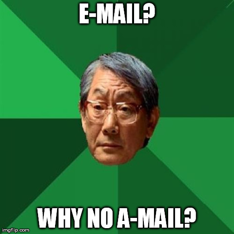 High Expectations Asian Father | E-MAIL? WHY NO A-MAIL? | image tagged in memes,high expectations asian father | made w/ Imgflip meme maker