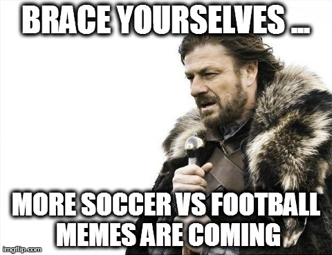 Soccer is coming! | BRACE YOURSELVES ... MORE SOCCER VS FOOTBALL MEMES ARE COMING | image tagged in memes,brace yourselves x is coming | made w/ Imgflip meme maker