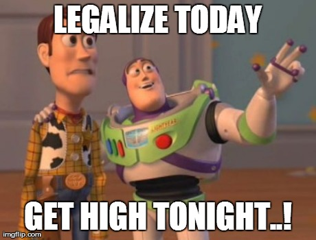 X, X Everywhere Meme | LEGALIZE TODAY GET HIGH TONIGHT..! | image tagged in memes,x x everywhere | made w/ Imgflip meme maker