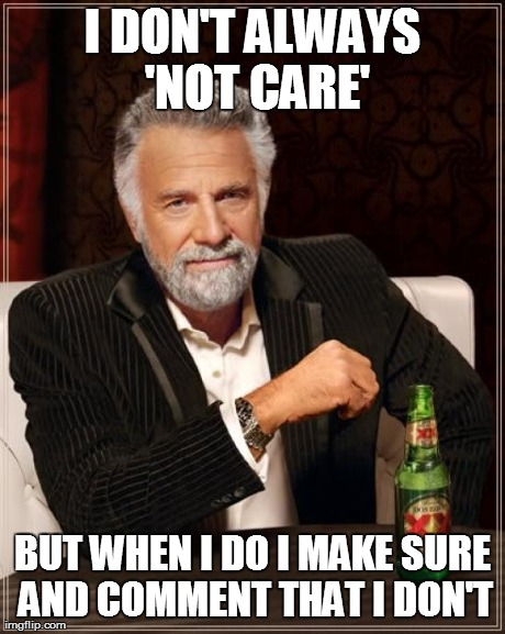 The Most Interesting Man In The World | I DON'T ALWAYS 'NOT CARE' BUT WHEN I DO I MAKE SURE AND COMMENT THAT I DON'T | image tagged in memes,the most interesting man in the world | made w/ Imgflip meme maker