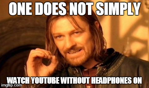 One Does Not Simply | ONE DOES NOT SIMPLY WATCH YOUTUBE WITHOUT HEADPHONES ON | image tagged in memes,one does not simply,youtube,headphones | made w/ Imgflip meme maker