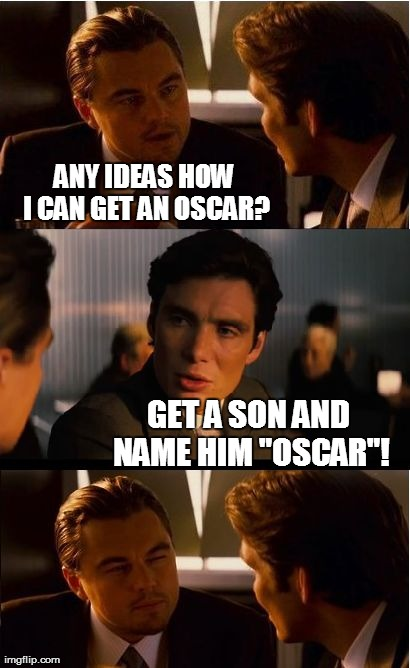 "Sorry, Leo... | ANY IDEAS HOW I CAN GET AN OSCAR? GET A SON AND NAME HIM ""OSCAR""! 
