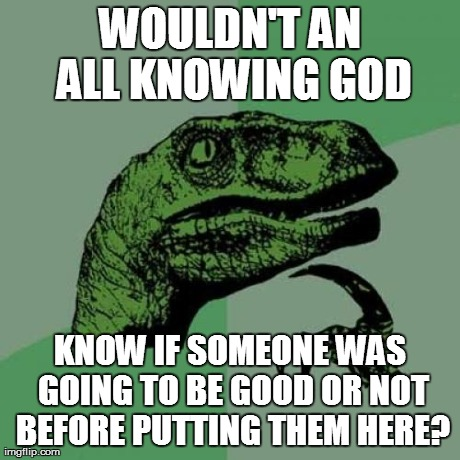 Philosoraptor Meme | WOULDN'T AN ALL KNOWING GOD KNOW IF SOMEONE WAS GOING TO BE GOOD OR NOT BEFORE PUTTING THEM HERE? | image tagged in memes,philosoraptor | made w/ Imgflip meme maker