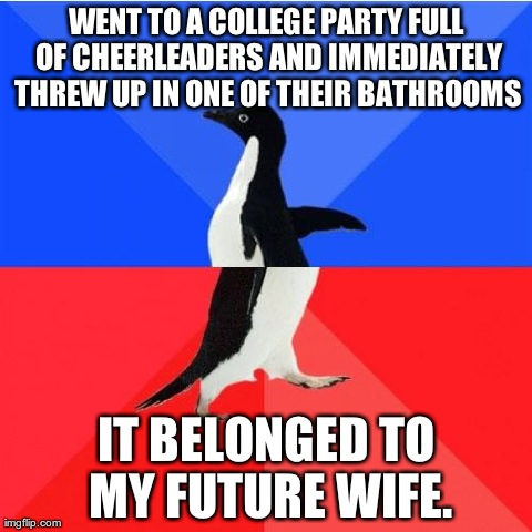 Socially Awkward Awesome Penguin | WENT TO A COLLEGE PARTY FULL OF CHEERLEADERS AND IMMEDIATELY THREW UP IN ONE OF THEIR BATHROOMS IT BELONGED TO MY FUTURE WIFE. | image tagged in socially awkward awesome penguin,AdviceAnimals | made w/ Imgflip meme maker