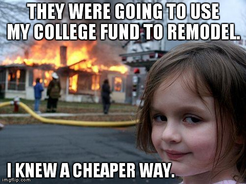 not my college fund | THEY WERE GOING TO USE MY COLLEGE FUND TO REMODEL.  I KNEW A CHEAPER WAY. | image tagged in memes,disaster girl | made w/ Imgflip meme maker