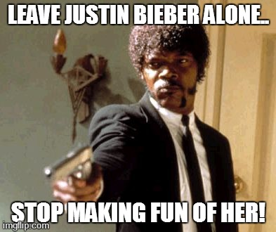 Justin | LEAVE JUSTIN BIEBER ALONE.. STOP MAKING FUN OF HER! | image tagged in memes,say that again i dare you,funny,justin bieber | made w/ Imgflip meme maker