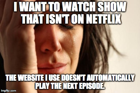 First World Problems Meme | I WANT TO WATCH SHOW THAT ISN'T ON NETFLIX THE WEBSITE I USE DOESN'T AUTOMATICALLY PLAY THE NEXT EPISODE. | image tagged in memes,first world problems,AdviceAnimals | made w/ Imgflip meme maker