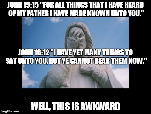 "Did Jesus tell his disciples everything? | JOHN 15:15 ""FOR ALL THINGS THAT I HAVE HEARD OF MY FATHER I HAVE MADE KNOWN UNTO YOU."" WELL, THIS IS AWKWARD JOHN 16:12 ""I HAVE YET MANY THI 