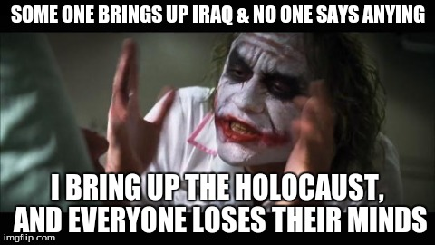 And everybody loses their minds Meme | SOME ONE BRINGS UP IRAQ & NO ONE SAYS ANYING I BRING UP THE HOLOCAUST, AND EVERYONE LOSES THEIR MINDS | image tagged in memes,and everybody loses their minds | made w/ Imgflip meme maker