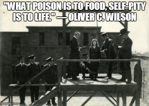 """WHAT POISON IS TO FOOD, SELF-PITY IS TO LIFE."" — OLIVER C. WILSON 