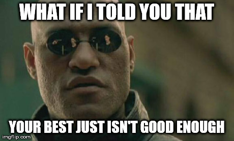 Matrix Morpheus Meme | WHAT IF I TOLD YOU THAT YOUR BEST JUST ISN'T GOOD ENOUGH | image tagged in memes,matrix morpheus | made w/ Imgflip meme maker
