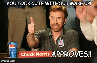 cute without make up ..chuck norris approves | YOU LOOK CUTE WITHOUT MAKE UP! APPROVES!! | image tagged in memes,chuck norris approves | made w/ Imgflip meme maker