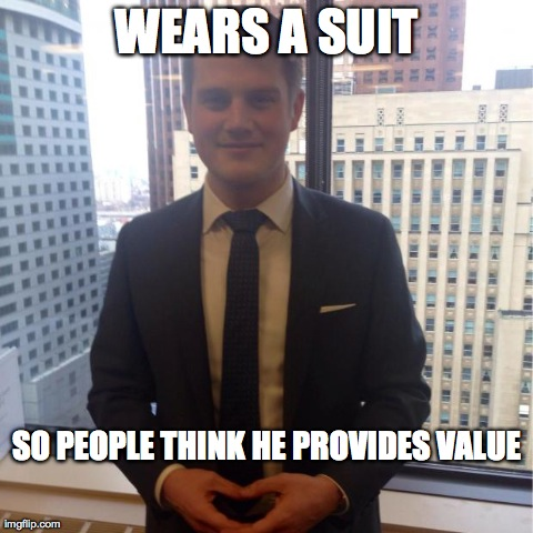 WEARS A SUIT SO PEOPLE THINK HE PROVIDES VALUE | image tagged in douche bag banker | made w/ Imgflip meme maker