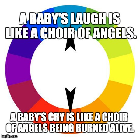 A BABY'S LAUGH IS LIKE A CHOIR OF ANGELS. A BABY'S CRY IS LIKE A CHOIR OF ANGELS BEING BURNED ALIVE. | image tagged in AdviceAnimals | made w/ Imgflip meme maker