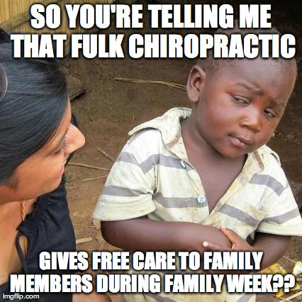 chiropractor olathe fulk chiropractic family week | SO YOU'RE TELLING ME THAT FULK CHIROPRACTIC GIVES FREE CARE TO FAMILY MEMBERS DURING FAMILY WEEK?? | image tagged in memes,third world skeptical kid | made w/ Imgflip meme maker