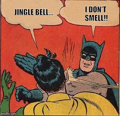 Batman Slapping Robin | JINGLE BELL... I DON'T SMELL!! | image tagged in memes,batman slapping robin | made w/ Imgflip meme maker