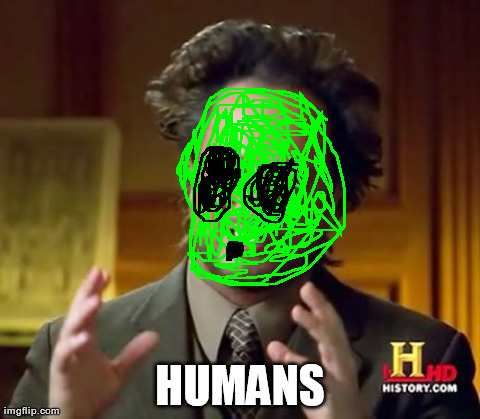 Ancient Aliens Meme | HUMANS | image tagged in memes,ancient aliens | made w/ Imgflip meme maker