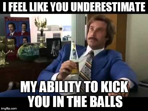 Stay Classy | I FEEL LIKE YOU UNDERESTIMATE MY ABILITY TO KICK YOU IN THE BALLS | image tagged in memes,well that escalated quickly | made w/ Imgflip meme maker