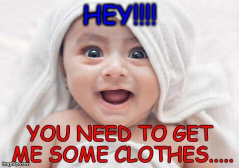 Got Room For One More | HEY!!!! YOU NEED TO GET ME SOME CLOTHES..... | image tagged in memes,got room for one more | made w/ Imgflip meme maker