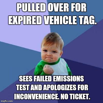 Success Kid Meme | PULLED OVER FOR EXPIRED VEHICLE TAG. SEES FAILED EMISSIONS TEST AND APOLOGIZES FOR INCONVENIENCE. NO TICKET. | image tagged in memes,success kid,AdviceAnimals | made w/ Imgflip meme maker