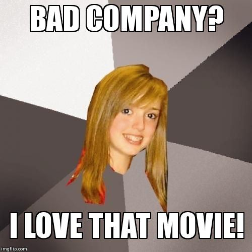 Musically Oblivious 8th Grader | BAD COMPANY? I LOVE THAT MOVIE! | image tagged in memes,musically oblivious 8th grader | made w/ Imgflip meme maker