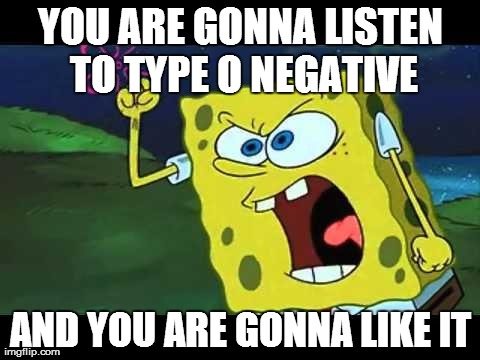YOU ARE GONNA LISTEN TO TYPE O NEGATIVE AND YOU ARE GONNA LIKE IT | image tagged in MetalMemes | made w/ Imgflip meme maker