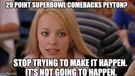 29 POINT SUPERBOWL COMEBACKS PEYTON?  STOP TRYING TO MAKE IT HAPPEN. IT'S NOT GOING TO HAPPEN. | image tagged in AdviceAnimals | made w/ Imgflip meme maker