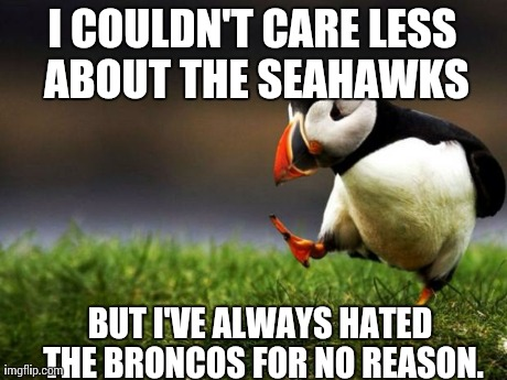 Unpopular Opinion Puffin Meme | I COULDN'T CARE LESS ABOUT THE SEAHAWKS BUT I'VE ALWAYS HATED THE BRONCOS FOR NO REASON. | image tagged in memes,unpopular opinion puffin,AdviceAnimals | made w/ Imgflip meme maker