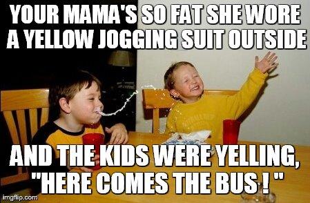 Image of: Yo Mamas So Fat Meme Your Mamas So Fat She Wore Yellow Jogging Suit Imgflip Yo Mamas So Fat Meme Imgflip