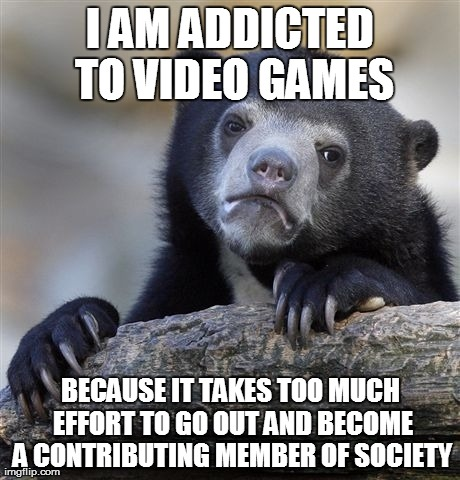 Confession Bear Meme | I AM ADDICTED TO VIDEO GAMES BECAUSE IT TAKES TOO MUCH EFFORT TO GO OUT AND BECOME A CONTRIBUTING MEMBER OF SOCIETY | image tagged in memes,confession bear,AdviceAnimals | made w/ Imgflip meme maker