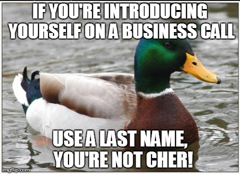 Actual Advice Mallard Meme | IF YOU'RE INTRODUCING YOURSELF ON A BUSINESS CALL USE A LAST NAME,  YOU'RE NOT CHER! | image tagged in memes,actual advice mallard,AdviceAnimals | made w/ Imgflip meme maker