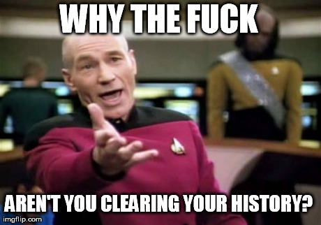 Picard Wtf Meme | WHY THE F**K AREN'T YOU CLEARING YOUR HISTORY? | image tagged in memes,picard wtf | made w/ Imgflip meme maker