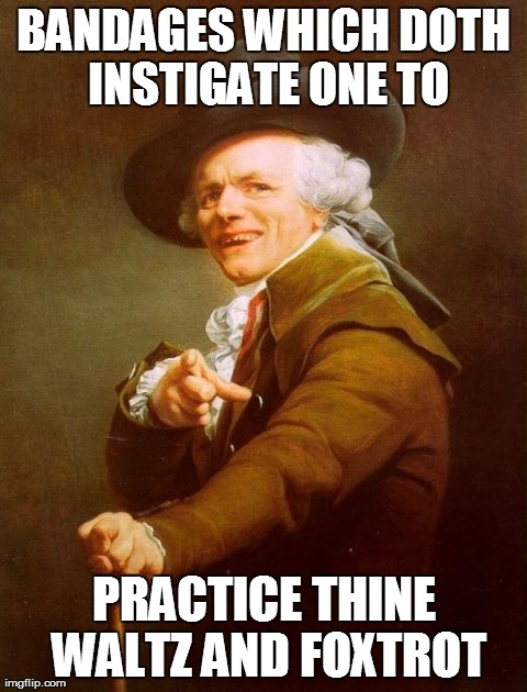 Joseph Ducreux Meme | BANDAGES WHICH DOTH INSTIGATE ONE TO PRACTICE THINE WALTZ AND FOXTROT | image tagged in memes,joseph ducreux,AdviceAnimals | made w/ Imgflip meme maker