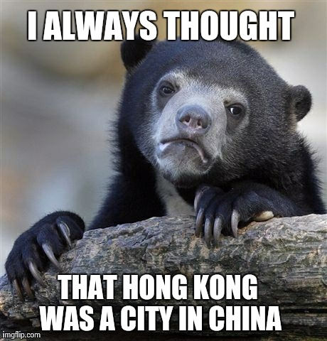 Confession Bear Meme | I ALWAYS THOUGHT THAT HONG KONG WAS A CITY IN CHINA | image tagged in memes,confession bear,AdviceAnimals | made w/ Imgflip meme maker