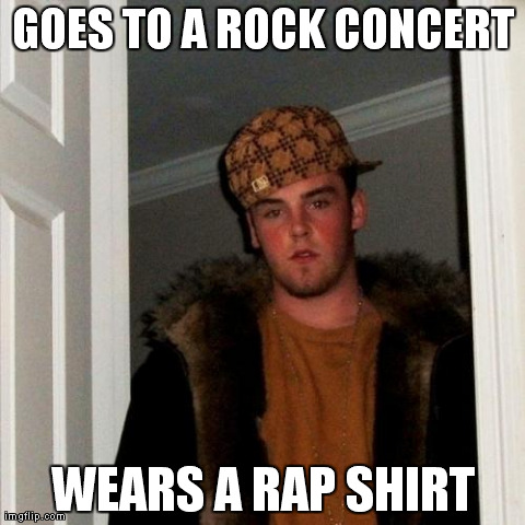 Wanna-Be | GOES TO A ROCK CONCERT WEARS A RAP SHIRT | image tagged in memes,scumbag steve,funny,meme,rock,rap | made w/ Imgflip meme maker