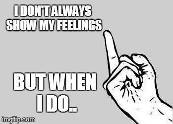 When I show my feelings | I DON'T ALWAYS SHOW MY FEELINGS BUT WHEN I DO.. | image tagged in memes,funny | made w/ Imgflip meme maker