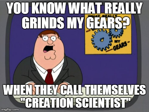 "Peter Griffin News Meme | YOU KNOW WHAT REALLY GRINDS MY GEARS? WHEN THEY CALL THEMSELVES ""CREATION SCIENTIST"" 