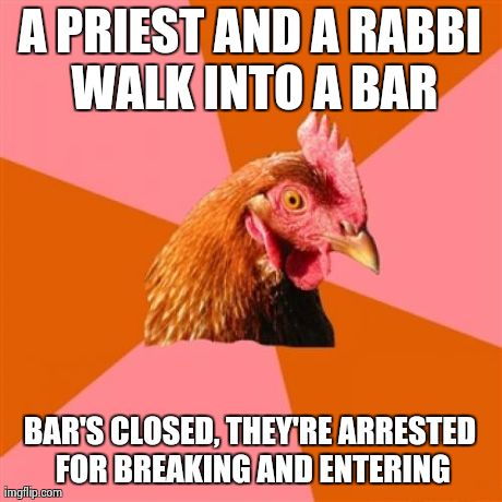 Anti Joke Chicken | A PRIEST AND A RABBI WALK INTO A BAR BAR'S CLOSED, THEY'RE ARRESTED FOR BREAKING AND ENTERING | image tagged in memes,anti joke chicken | made w/ Imgflip meme maker