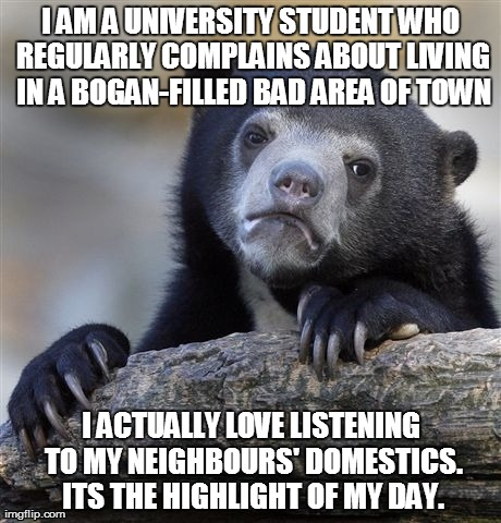 Confession Bear Meme | I AM A UNIVERSITY STUDENT WHO REGULARLY COMPLAINS ABOUT LIVING IN A BOGAN-FILLED BAD AREA OF TOWN I ACTUALLY LOVE LISTENING TO MY NEIGHBOURS | image tagged in memes,confession bear,AdviceAnimals | made w/ Imgflip meme maker