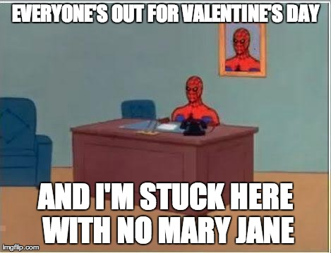 Spiderman Computer Desk Meme | EVERYONE'S OUT FOR VALENTINE'S DAY AND I'M STUCK HERE WITH NO MARY JANE | image tagged in memes,spiderman | made w/ Imgflip meme maker