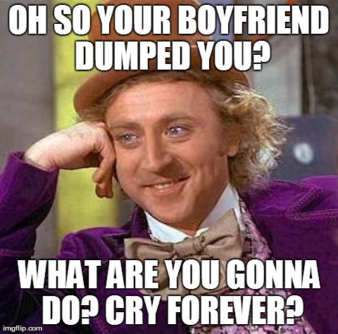Creepy Condescending Wonka | OH SO YOUR BOYFRIEND DUMPED YOU? WHAT ARE YOU GONNA DO? CRY FOREVER? | image tagged in memes,creepy condescending wonka | made w/ Imgflip meme maker