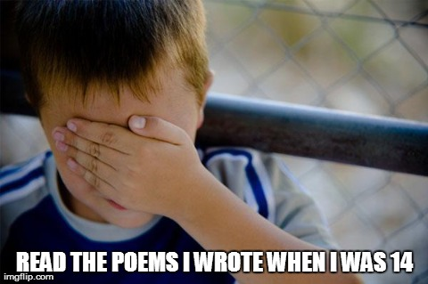 confession kid Meme | READ THE POEMS I WROTE WHEN I WAS 14 | image tagged in memes,confession kid,AdviceAnimals | made w/ Imgflip meme maker