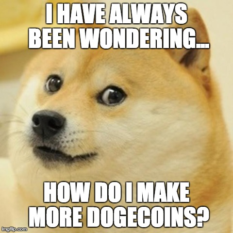 Doge Meme | I HAVE ALWAYS BEEN WONDERING... HOW DO I MAKE MORE DOGECOINS? | image tagged in memes,doge,dogecoin | made w/ Imgflip meme maker