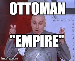 "By the 20th century, this was what everyone else thought of the Ottoman Empire. | OTTOMAN ""EMPIRE"" 