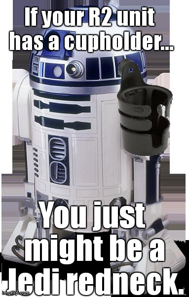 If your R2 unit has a cupholder... You just might be a Jedi redneck. | made w/ Imgflip meme maker