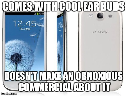 COMES WITH COOL EAR BUDS DOESN'T MAKE AN OBNOXIOUS COMMERCIAL ABOUT IT | image tagged in funny,sansung,AdviceAnimals | made w/ Imgflip meme maker