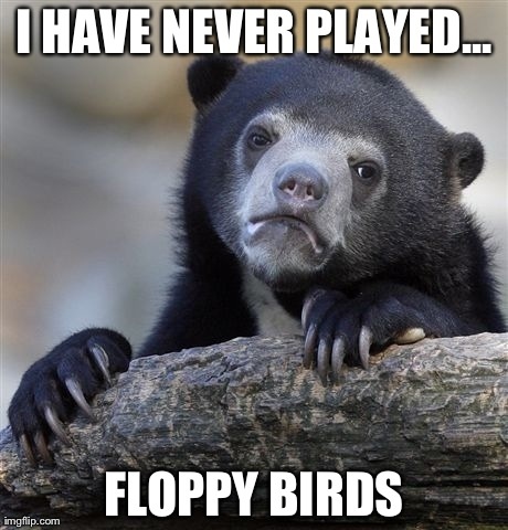 Confession Bear Meme | I HAVE NEVER PLAYED... FLOPPY BIRDS | image tagged in memes,confession bear | made w/ Imgflip meme maker