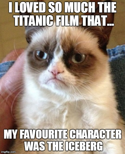 Grumpy Cat Meme | I LOVED SO MUCH THE TITANIC FILM THAT... MY FAVOURITE CHARACTER WAS THE ICEBERG | image tagged in memes,grumpy cat | made w/ Imgflip meme maker
