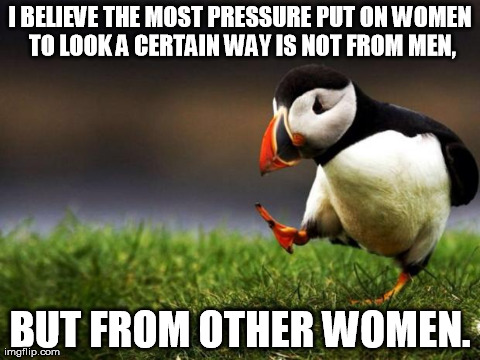 Unpopular Opinion Puffin Meme | I BELIEVE THE MOST PRESSURE PUT ON WOMEN TO LOOK A CERTAIN WAY IS NOT FROM MEN, BUT FROM OTHER WOMEN. | image tagged in memes,unpopular opinion puffin,AdviceAnimals | made w/ Imgflip meme maker