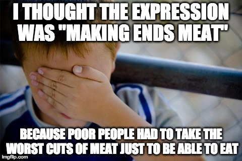 "confession kid Meme | I THOUGHT THE EXPRESSION WAS ""MAKING ENDS MEAT"" BECAUSE POOR PEOPLE HAD TO TAKE THE WORST CUTS OF MEAT JUST TO BE ABLE TO EAT 